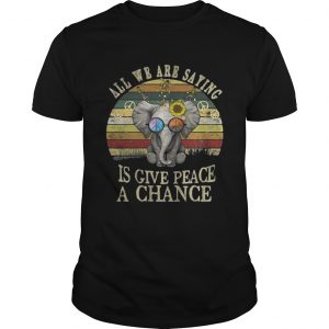 Elephant All we are saying is give peace a chance shirt Shirt