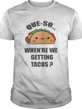 Queso Whenre We Getting Tacos Shirt