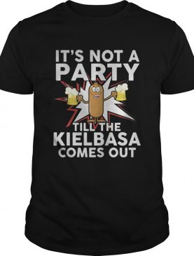 Its not a party till the kielbasa comes out shirt