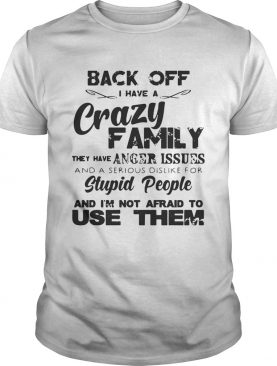 Back off I have a crazy family he has anger issues and a serious dislike shirt