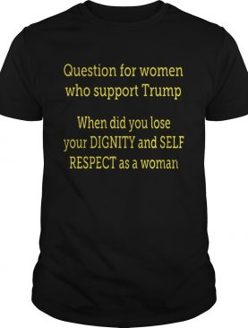 Question For Women Who Support Trump When Did You Lose Your Dignity Shirt