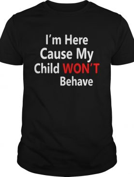 Im here cause my child wont behave shirt