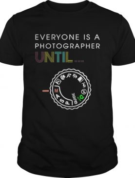 Everyone Is A Photographer Until Shirt