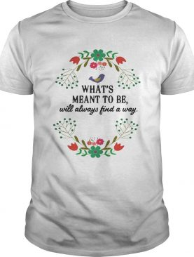 Teacher Whats meant to be will always find a way shirt