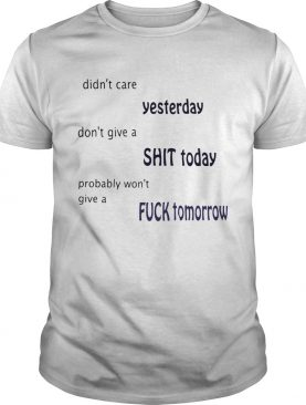 Didnt care yesterday dont give a shit today probably wont give a fuck tomorrow shirt