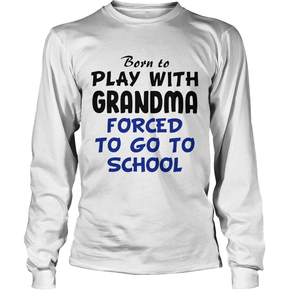 Born to play with Grandpa Forced to go to school LongSleeve