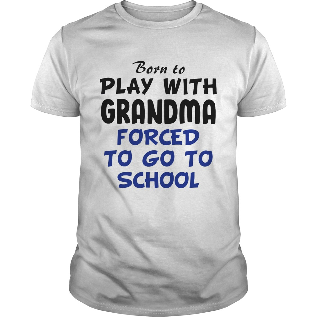 Born to play with Grandpa Forced to go to school Unisex