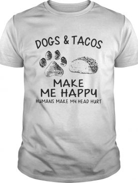 Dogs and tacos make me happy humans make my head hurt shirt