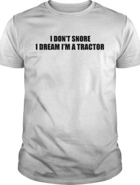 I dont snore I dream Im a tractor shirt