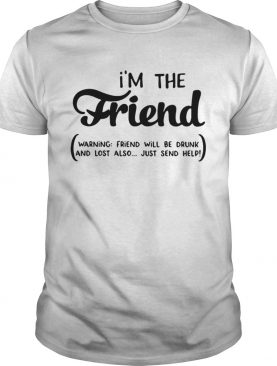 Im the friend warning friend will be drunk and lost also just send help shirt