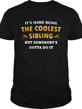 Its hard being the coolest sibling but somebodys gotta do it shirt