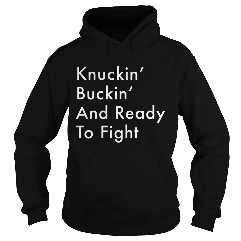Knuckin And Buckin And Ready To Fight Shirt Hoodie