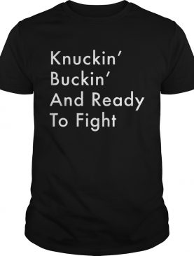Knuckin And Buckin And Ready To Fight Shirt