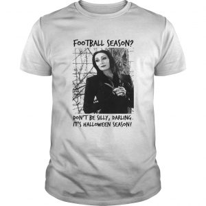 Morticia Addams Football season dont be silly darling its Halloween season shirt