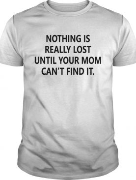 Nothing is really lost until your mom cant find it shirt