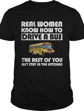 Real women know how to drive a bus the rest of you just stay in the kitchen shirt