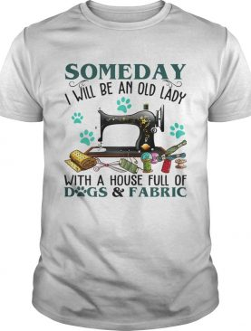 Someday I Will Be An Old Lady With A House Full Of Dog And Fabric shirt