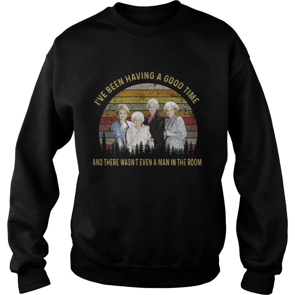 The golden girls Ive been having a good time and there wasnt even a man in the room sunset Sweatshirt