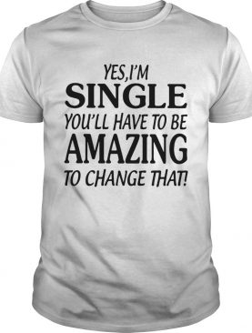 Yes single youll have to be amazing to change that shirt