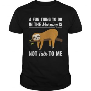 A Fun Thing To Do In The Morning Is Not Talk To Me Funny Sloth Shirt