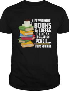 Life Without Books Coffee Is Like An Unsharpened Pencil Funny Shirt