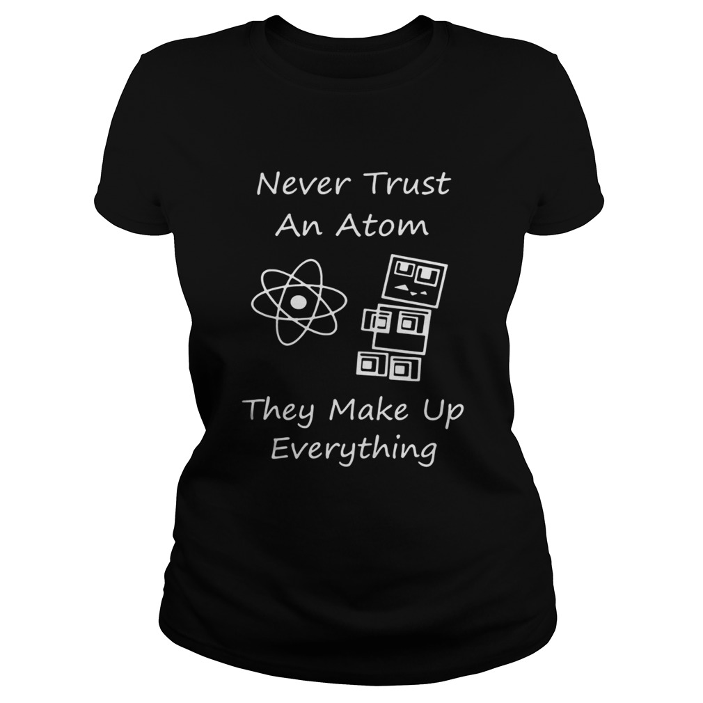 Never Trust An Atom They Make Up Everything Shirt Classic Ladies