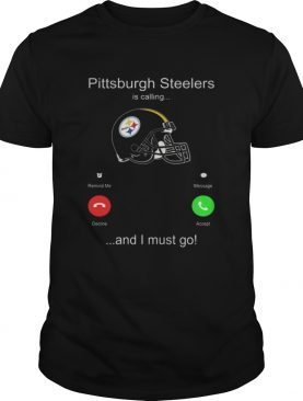 Pittsburgh Steelers is calling and i must go shirt
