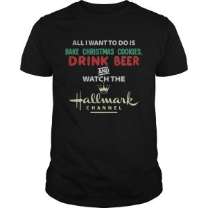 All I Want To Do Is Bake Christmas Cookies Drink Beer And Watch The Hallmark Shirt