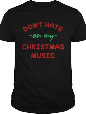 Dont hate on my Christmas music shirt
