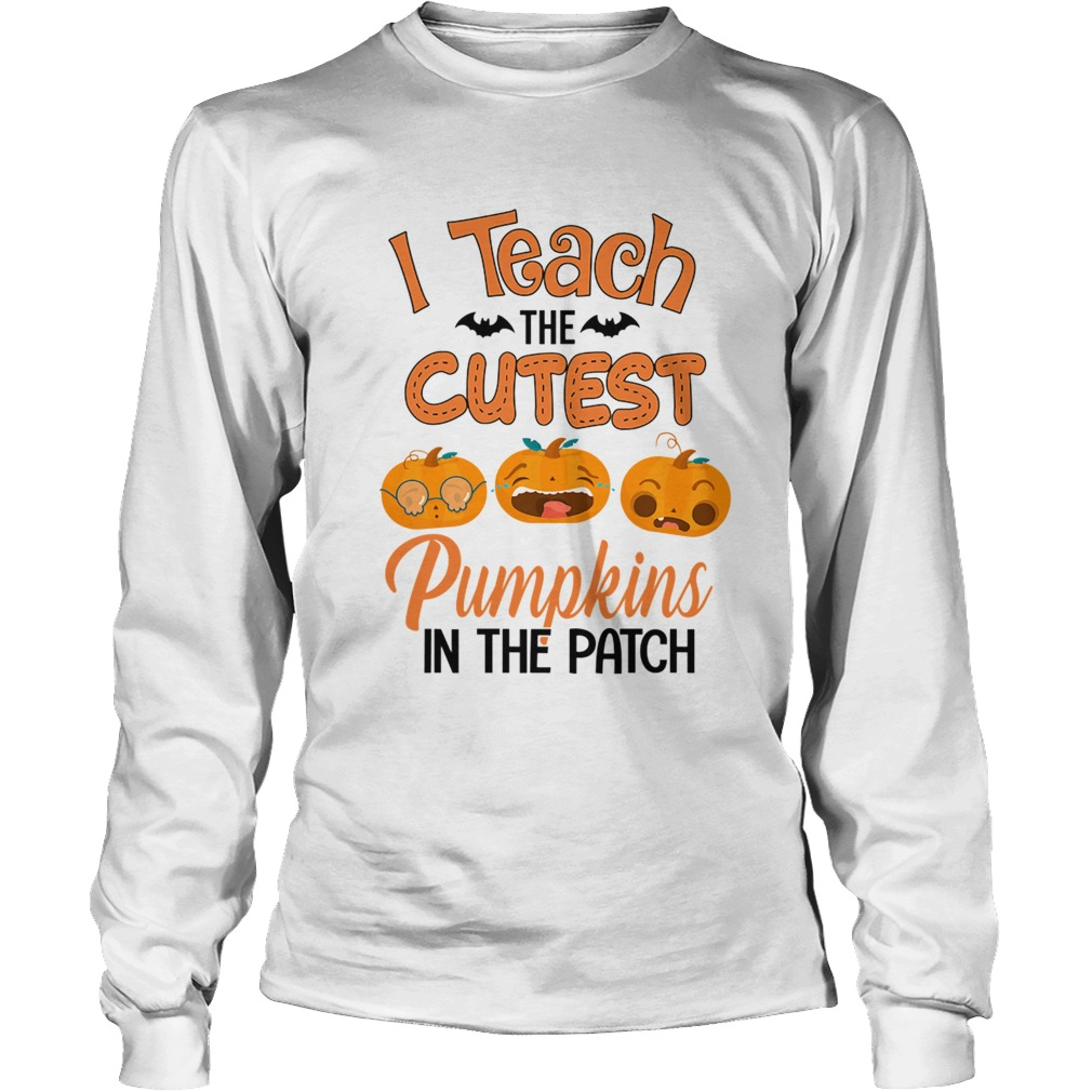 Halloween I Teach The Cutest Pumpkins In The Patch TShirt LongSleeve