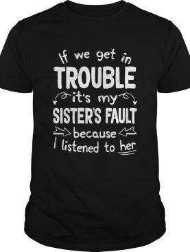 If We Get In Trouble Its My Sisters Fault TShirt