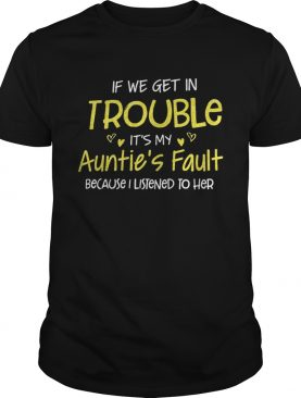 If we get in trouble its my aunties fault because I listened to her shirt