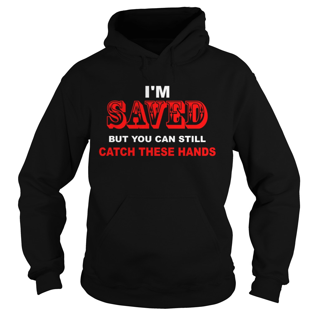 Im saved but you can still catch these hands Hoodie