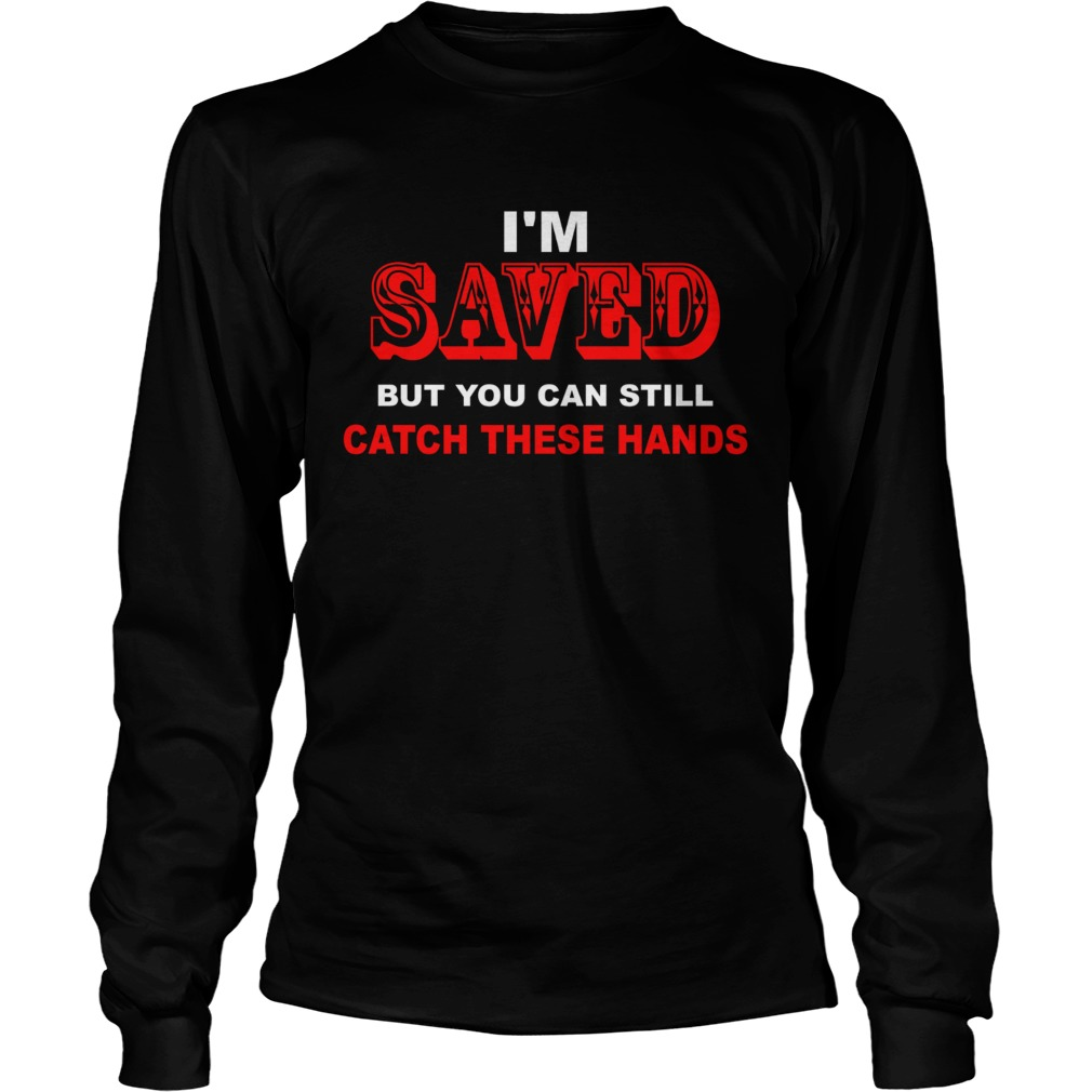 Im saved but you can still catch these hands LongSleeve
