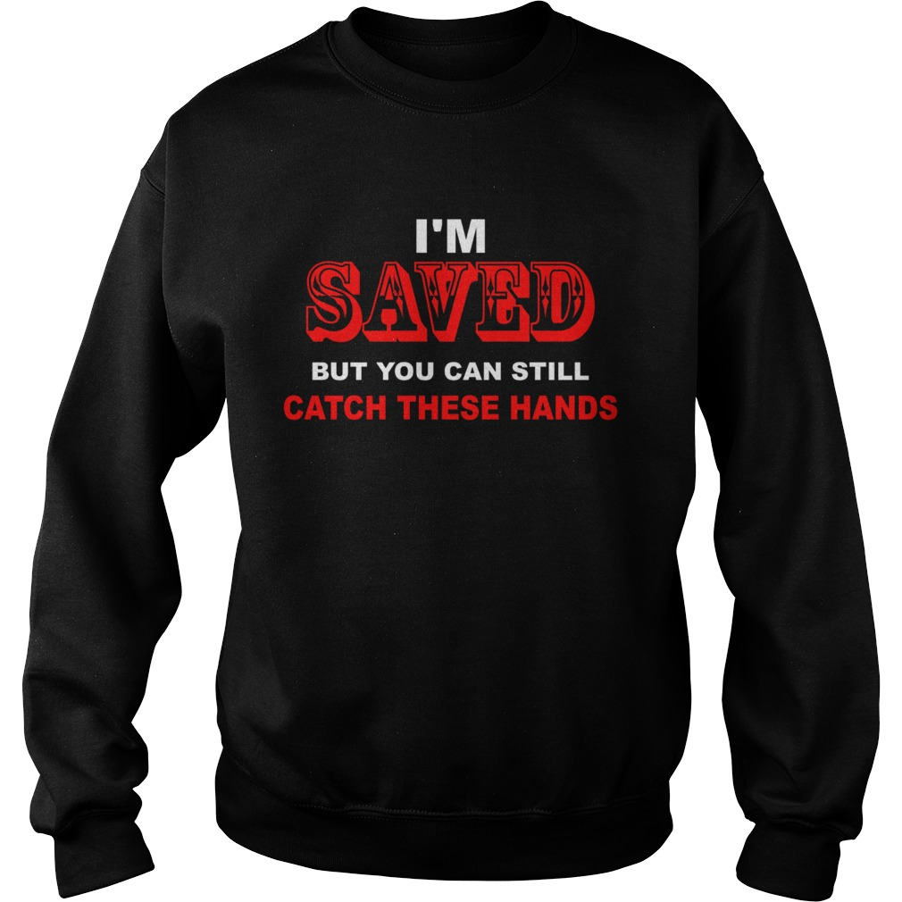 Im saved but you can still catch these hands Sweatshirt