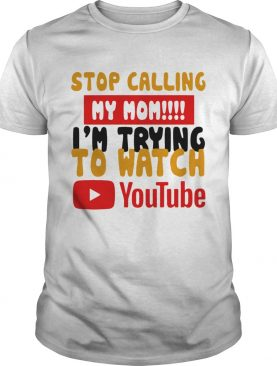 Stop calling my Mom Im trying to watch Youtube shirt