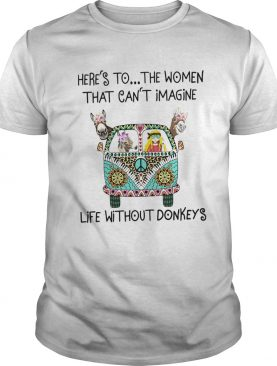 Heres To The Women That Cant Imagine Life Without Donkeys shirt