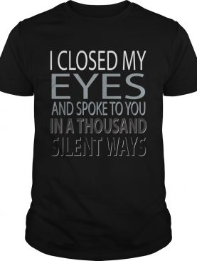 I closed Eyes and spoke to you in a thousand silent ways shirt