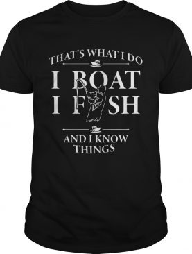 Thats what I do I boat I fish and I know things shirt