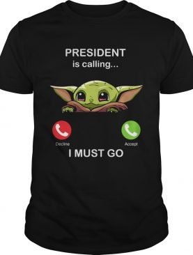 Baby Yoda President Is Calling And I Must Go shirt