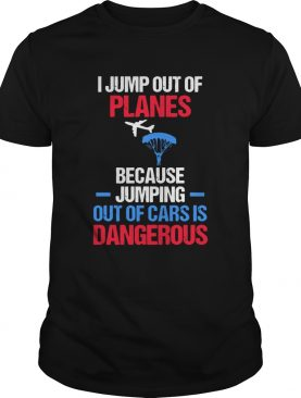 I Jump Out Of Plans Because Out Of Cars Is Dangerous shirt