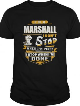 Im A Marshall I Dont Stop When Im Tired I Stop When Im Done shirt