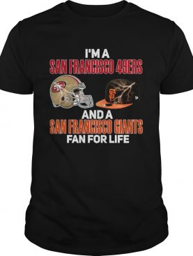 Im a San Francisco 49Ers and a San Francisco Giants fan for life shirt
