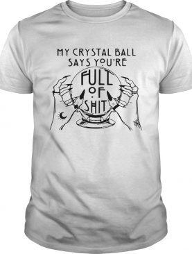 My Crystal Ball Says Youre Full Of shirt