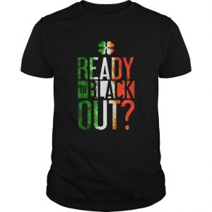 Patricks Day Ready To Black Out shirt