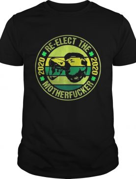 St Patricks Day Re Elect The 2020 Motherfucker shirt