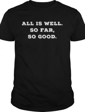 Trump All Is Well So Far So Good shirt