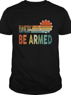 Vintage In A World Where You Can Be Anything Be Armed shirt