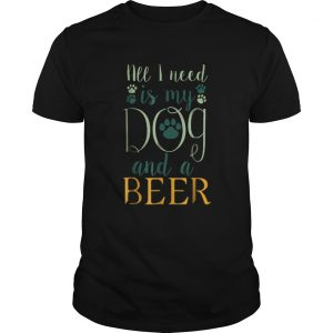 All I Need Is My Dog And A Beer shirt