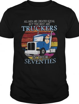 All Men Are Created Equal But The Best Are Truckers In Their Seventies shirt